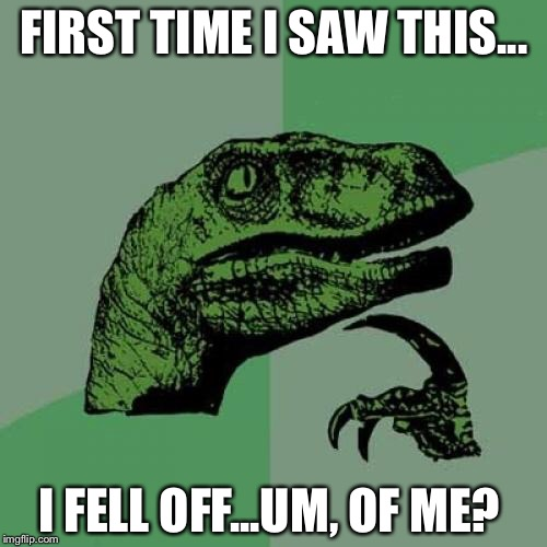 Philosoraptor Meme | FIRST TIME I SAW THIS... I FELL OFF...UM, OF ME? | image tagged in memes,philosoraptor | made w/ Imgflip meme maker