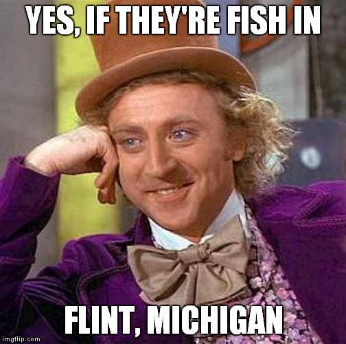 Creepy Condescending Wonka Meme | YES, IF THEY'RE FISH IN FLINT, MICHIGAN | image tagged in memes,creepy condescending wonka | made w/ Imgflip meme maker