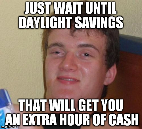 10 Guy Meme | JUST WAIT UNTIL DAYLIGHT SAVINGS THAT WILL GET YOU AN EXTRA HOUR OF CASH | image tagged in memes,10 guy | made w/ Imgflip meme maker