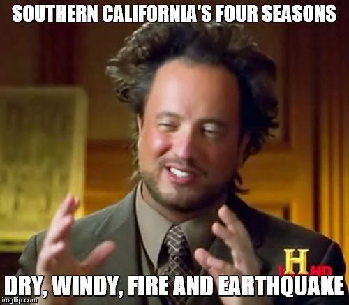 Ancient Aliens Meme | SOUTHERN CALIFORNIA'S FOUR SEASONS DRY, WINDY, FIRE AND EARTHQUAKE | image tagged in memes,ancient aliens | made w/ Imgflip meme maker