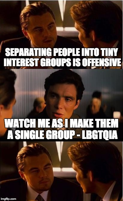 Break'em down and combine'em. | SEPARATING PEOPLE INTO TINY INTEREST GROUPS IS OFFENSIVE WATCH ME AS I MAKE THEM A SINGLE GROUP - LBGTQIA | image tagged in memes,inception,lgbt,democrats | made w/ Imgflip meme maker