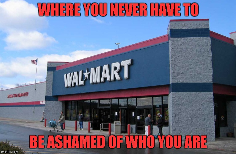 Alright peeps, let's see your Wal-mart pics...I know you got 'em... | WHERE YOU NEVER HAVE TO BE ASHAMED OF WHO YOU ARE | image tagged in wal-mart,memes,no shame in wal-mart,funny,funny people | made w/ Imgflip meme maker