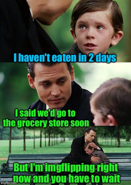 Finding Neverland Meme | I haven't eaten in 2 days I said we'd go to the grocery store soon But I'm imgflipping right now and you have to wait | image tagged in memes,finding neverland | made w/ Imgflip meme maker