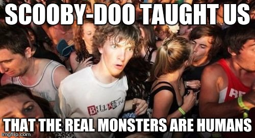 Sudden Clarity Clarence |  SCOOBY-DOO TAUGHT US; THAT THE REAL MONSTERS ARE HUMANS | image tagged in memes,sudden clarity clarence | made w/ Imgflip meme maker