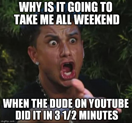 I'm thinking the project might take 2 weekends now. | WHY IS IT GOING TO TAKE ME ALL WEEKEND WHEN THE DUDE ON YOUTUBE DID IT IN 3 1/2 MINUTES | image tagged in memes,dj pauly d | made w/ Imgflip meme maker