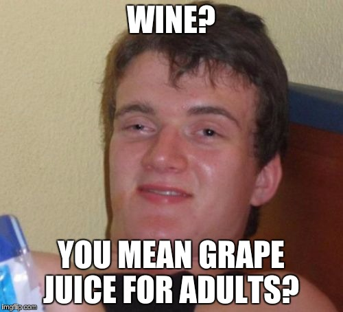 10 Guy Meme | WINE? YOU MEAN GRAPE JUICE FOR ADULTS? | image tagged in memes,10 guy | made w/ Imgflip meme maker