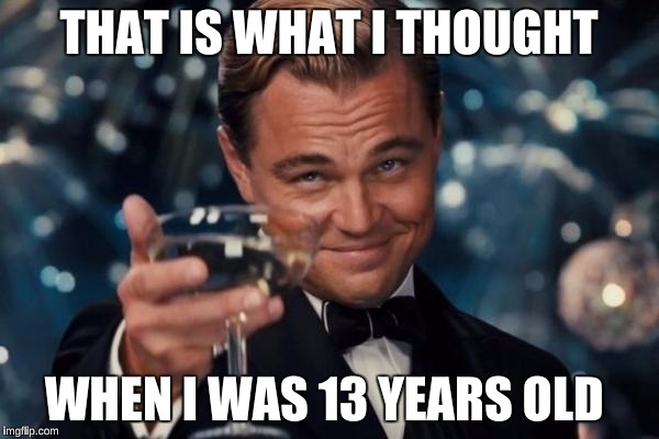 Leonardo Dicaprio Cheers Meme | THAT IS WHAT I THOUGHT WHEN I WAS 13 YEARS OLD | image tagged in memes,leonardo dicaprio cheers | made w/ Imgflip meme maker
