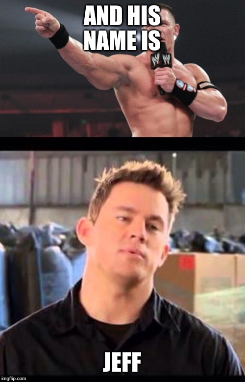 And his name is.. | AND HIS NAME IS JEFF | image tagged in john cena,wwe,my names jeff,intro | made w/ Imgflip meme maker