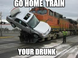 GO HOME  TRAIN YOUR DRUNK | made w/ Imgflip meme maker