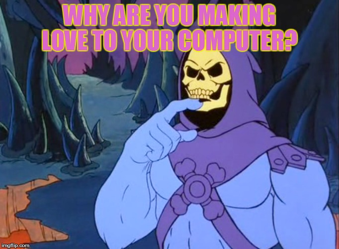 WHY ARE YOU MAKING LOVE TO YOUR COMPUTER? | made w/ Imgflip meme maker