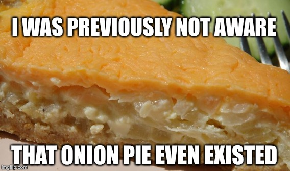 I WAS PREVIOUSLY NOT AWARE THAT ONION PIE EVEN EXISTED | made w/ Imgflip meme maker