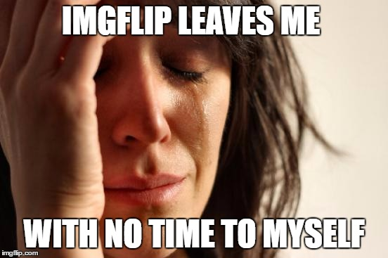 First World Problems Meme | IMGFLIP LEAVES ME WITH NO TIME TO MYSELF | image tagged in memes,first world problems | made w/ Imgflip meme maker