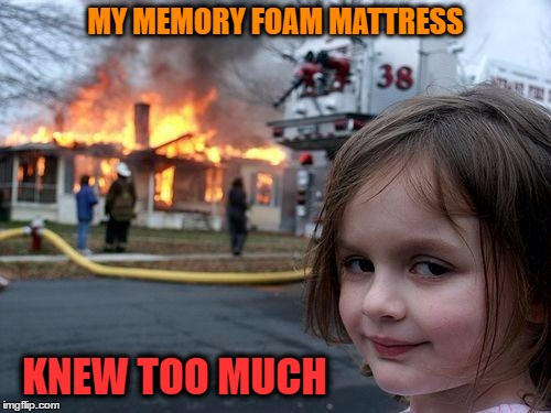 The fire is reported to have started around bedtime | MY MEMORY FOAM MATTRESS KNEW TOO MUCH | image tagged in memes,disaster girl | made w/ Imgflip meme maker