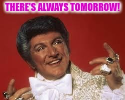 THERE'S ALWAYS TOMORROW! | made w/ Imgflip meme maker