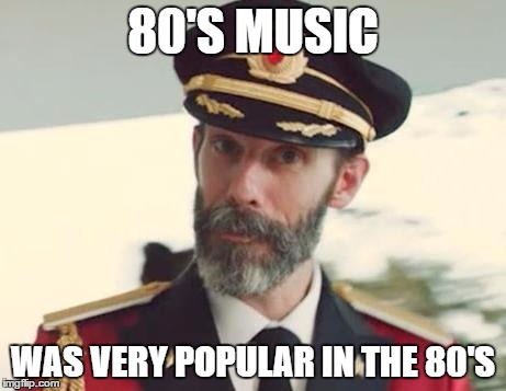 Captain Obvious |  80'S MUSIC; WAS VERY POPULAR IN THE 80'S | image tagged in captain obvious,olympianproduct | made w/ Imgflip meme maker