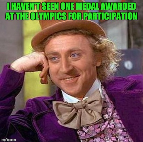 Creepy Condescending Wonka Meme | I HAVEN'T SEEN ONE MEDAL AWARDED AT THE OLYMPICS FOR PARTICIPATION | image tagged in memes,creepy condescending wonka | made w/ Imgflip meme maker