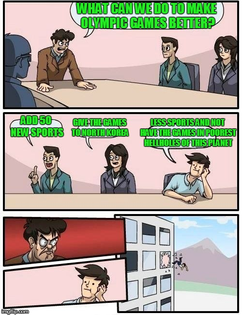 Tired of the olympics circus just growing and growing and the host countries just getting worse and worse | WHAT CAN WE DO TO MAKE OLYMPIC GAMES BETTER? ADD 50 NEW SPORTS GIVE THE GAMES TO NORTH KOREA LESS SPORTS AND NOT HAVE THE GAMES IN POOREST H | image tagged in memes,boardroom meeting suggestion | made w/ Imgflip meme maker