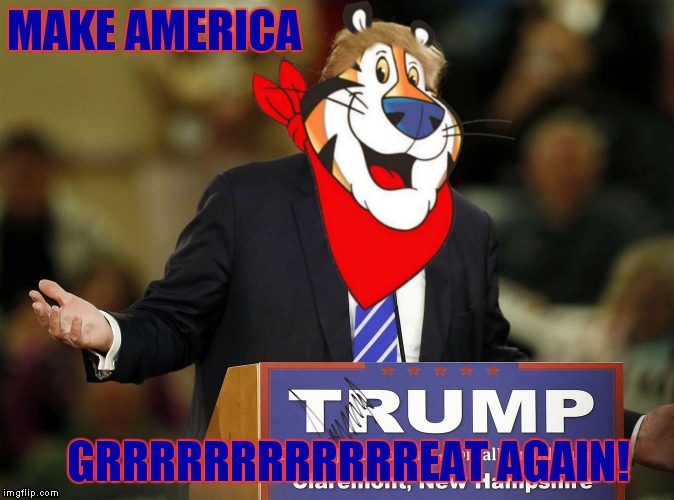 Cerealy you guys! | MAKE AMERICA GRRRRRRRRRRRREAT AGAIN! | image tagged in donald trump,make america great again,tony the tiger | made w/ Imgflip meme maker