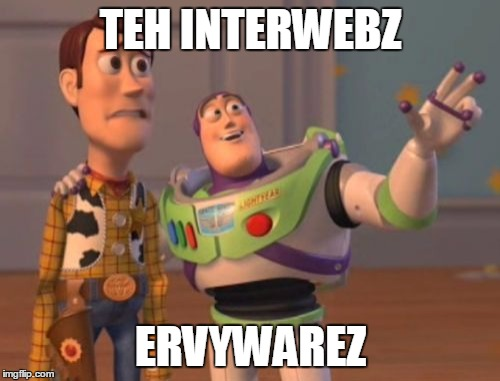 X, X Everywhere Meme | TEH INTERWEBZ ERVYWAREZ | image tagged in memes,x x everywhere | made w/ Imgflip meme maker