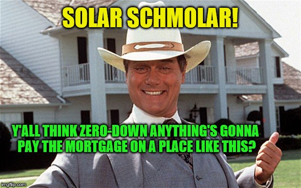 cheap, clean energy from the sun is just not how things are done in these parts! | SOLAR SCHMOLAR! Y'ALL THINK ZERO-DOWN ANYTHING'S GONNA PAY THE MORTGAGE ON A PLACE LIKE THIS? | image tagged in zero down solar,clean energy,fossil fuel,oil barron,oil pipeline,dallas | made w/ Imgflip meme maker