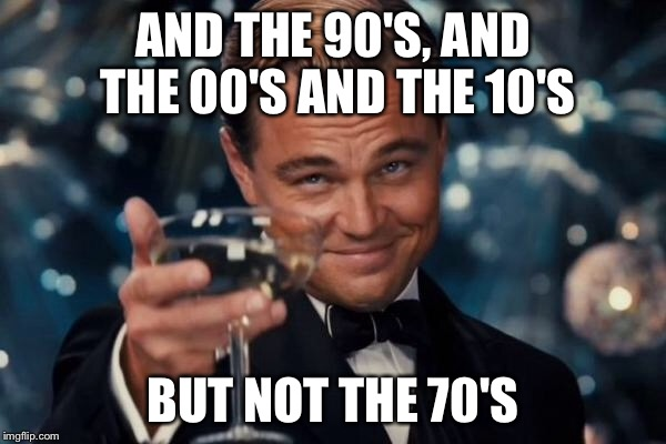 Leonardo Dicaprio Cheers Meme | AND THE 90'S, AND THE 00'S AND THE 10'S BUT NOT THE 70'S | image tagged in memes,leonardo dicaprio cheers | made w/ Imgflip meme maker