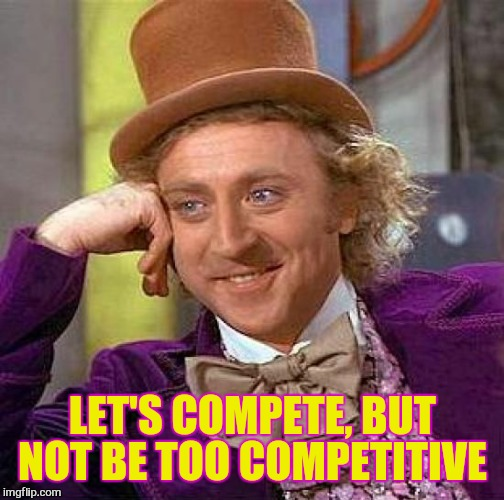 Creepy Condescending Wonka Meme | LET'S COMPETE, BUT NOT BE TOO COMPETITIVE | image tagged in memes,creepy condescending wonka | made w/ Imgflip meme maker