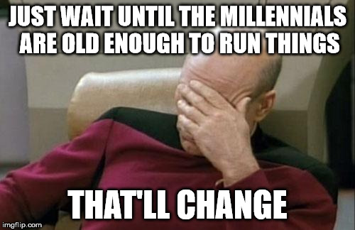 Captain Picard Facepalm Meme | JUST WAIT UNTIL THE MILLENNIALS ARE OLD ENOUGH TO RUN THINGS THAT'LL CHANGE | image tagged in memes,captain picard facepalm | made w/ Imgflip meme maker