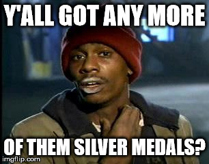 Y'all Got Any More Of That Meme | Y'ALL GOT ANY MORE OF THEM SILVER MEDALS? | image tagged in memes,yall got any more of | made w/ Imgflip meme maker