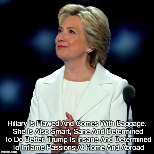 Hillary Is Flawed And Comes With Baggage. She Is Also Smart, Sane And Determined To Do Better. Trump Is Insane And Determined To Inflame Pas | made w/ Imgflip meme maker