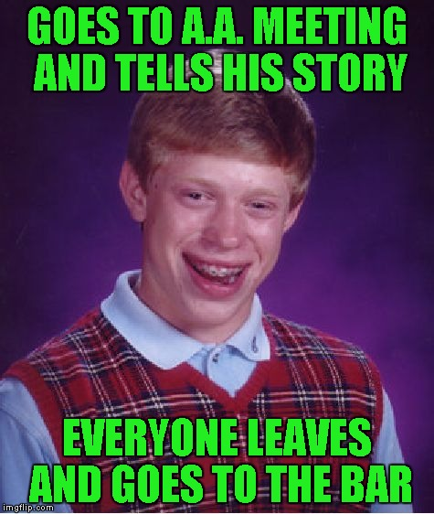 Bad Luck Brian Meme | GOES TO A.A. MEETING AND TELLS HIS STORY EVERYONE LEAVES AND GOES TO THE BAR | image tagged in memes,bad luck brian | made w/ Imgflip meme maker