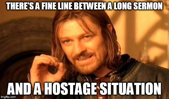 One Does Not Simply Meme | THERE'S A FINE LINE BETWEEN A LONG SERMON AND A HOSTAGE SITUATION | image tagged in memes,one does not simply | made w/ Imgflip meme maker