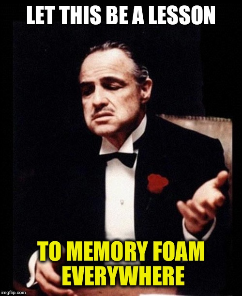LET THIS BE A LESSON TO MEMORY FOAM EVERYWHERE | made w/ Imgflip meme maker
