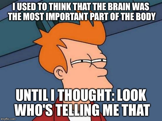 Futurama Fry Meme | I USED TO THINK THAT THE BRAIN WAS THE MOST IMPORTANT PART OF THE BODY UNTIL I THOUGHT: LOOK WHO'S TELLING ME THAT | image tagged in memes,futurama fry | made w/ Imgflip meme maker