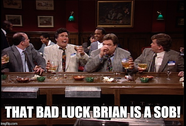 THAT BAD LUCK BRIAN IS A SOB! | made w/ Imgflip meme maker
