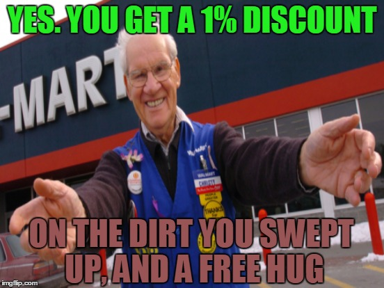 YES. YOU GET A 1% DISCOUNT ON THE DIRT YOU SWEPT UP, AND A FREE HUG | made w/ Imgflip meme maker