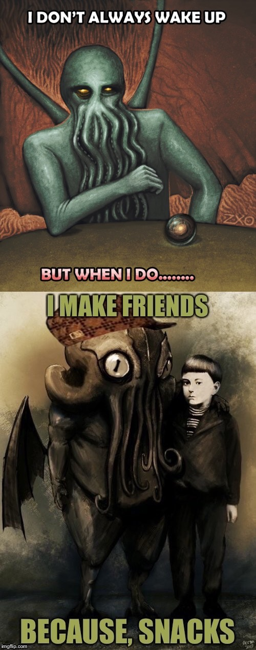 Cthulhu:  Let's be friends... | image tagged in memes,cthulhu,i dont always,hunger,wake up,making friends | made w/ Imgflip meme maker