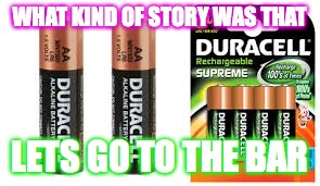 batteries LOL | WHAT KIND OF STORY WAS THAT LETS GO TO THE BAR | image tagged in batteries lol | made w/ Imgflip meme maker