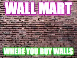 Wall-mart plz up vote this and comment to help me improve |  WALL MART; WHERE YOU BUY WALLS | image tagged in walls,walmart,brick,lol | made w/ Imgflip meme maker