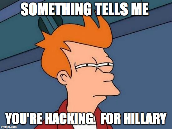 Futurama Fry Meme | SOMETHING TELLS ME YOU'RE HACKING.  FOR HILLARY | image tagged in memes,futurama fry | made w/ Imgflip meme maker