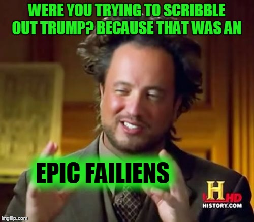 Ancient Aliens Meme | WERE YOU TRYING TO SCRIBBLE OUT TRUMP? BECAUSE THAT WAS AN EPIC FAILIENS | image tagged in memes,ancient aliens | made w/ Imgflip meme maker