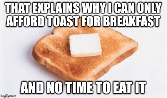 THAT EXPLAINS WHY I CAN ONLY AFFORD TOAST FOR BREAKFAST AND NO TIME TO EAT IT | made w/ Imgflip meme maker