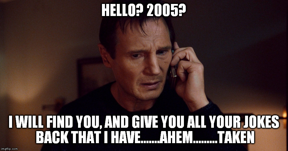 HELLO? 2005? I WILL FIND YOU, AND GIVE YOU ALL YOUR JOKES BACK THAT I HAVE.......AHEM.........TAKEN | made w/ Imgflip meme maker