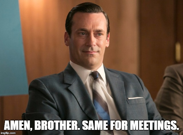 AMEN, BROTHER. SAME FOR MEETINGS. | made w/ Imgflip meme maker