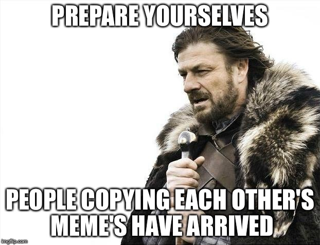 Brace Yourselves X is Coming Meme | PREPARE YOURSELVES PEOPLE COPYING EACH OTHER'S MEME'S HAVE ARRIVED | image tagged in memes,brace yourselves x is coming | made w/ Imgflip meme maker