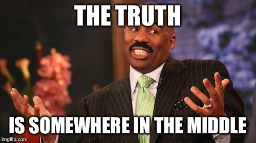 Steve Harvey Meme | THE TRUTH IS SOMEWHERE IN THE MIDDLE | image tagged in memes,steve harvey | made w/ Imgflip meme maker