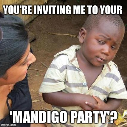 Third World Skeptical Kid Meme | YOU'RE INVITING ME TO YOUR 'MANDIGO PARTY'? | image tagged in memes,third world skeptical kid | made w/ Imgflip meme maker