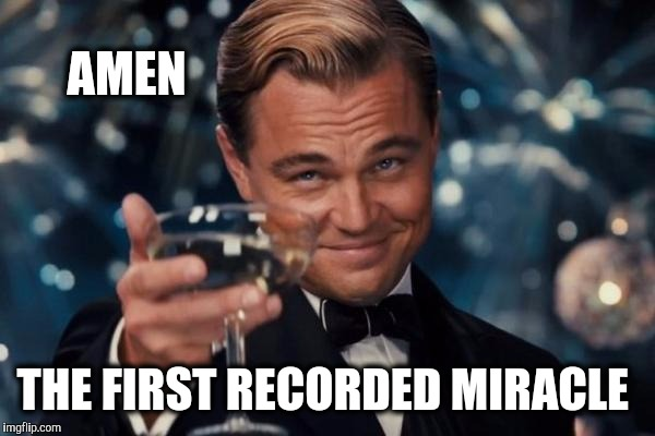 Leonardo Dicaprio Cheers Meme | AMEN THE FIRST RECORDED MIRACLE | image tagged in memes,leonardo dicaprio cheers | made w/ Imgflip meme maker