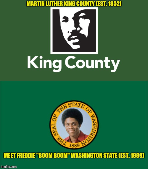 "Reality, reality, we don't need no stinking reality!  | MARTIN LUTHER KING COUNTY (EST. 1852) MEET FREDDIE ""BOOM BOOM"" WASHINGTON STATE (EST. 1889) 