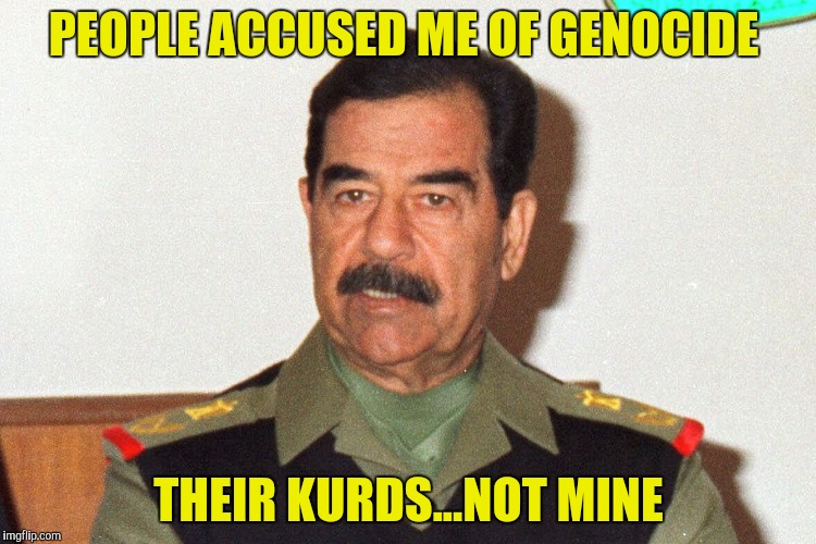 PEOPLE ACCUSED ME OF GENOCIDE THEIR KURDS...NOT MINE | made w/ Imgflip meme maker