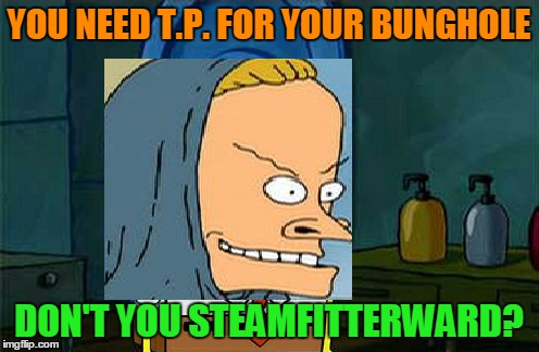 YOU NEED T.P. FOR YOUR BUNGHOLE DON'T YOU STEAMFITTERWARD? | made w/ Imgflip meme maker